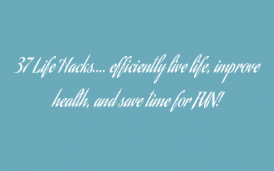 37 Life Hacks…. efficiently live life, improve health, and save time for FUN!