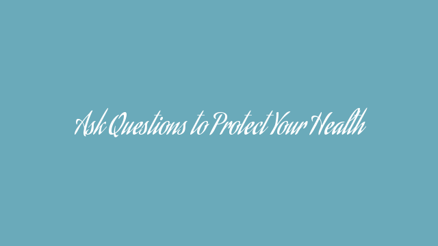 Ask Questions to Protect Your Health