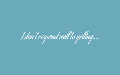 I don't respond well to yelling….