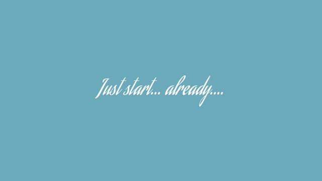 Just start… already….