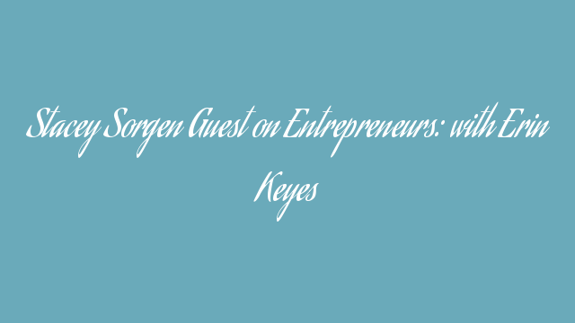 Stacey Sorgen Guest on Entrepreneurs: with Erin Keyes