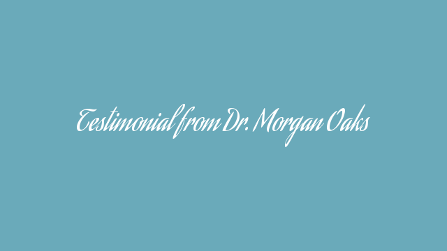 Testimonial from Dr. Morgan Oaks