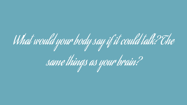 What would your body say if it could talk? The same things as your brain?