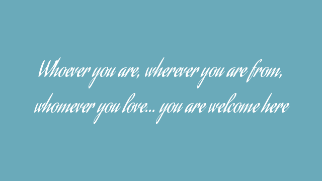 Whoever you are, wherever you are from, whomever you love… you are welcome here